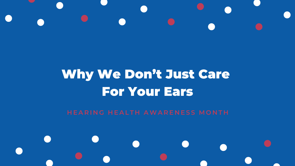 Why We Don't Just Care For Your Ears