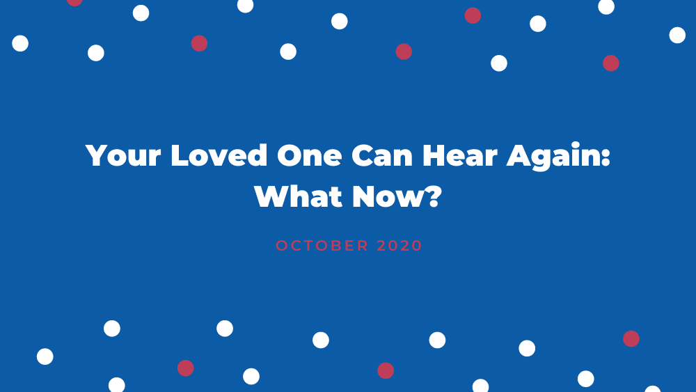 Your Loved One Can Hear Again: What Now?