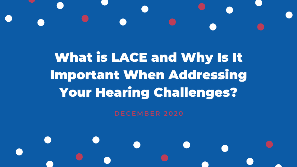 What is LACE and Why Is It Important When Addressing Your Hearing Challenges?