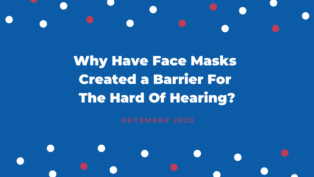 Why Have Face Masks Created a Barrier For The Hard Of Hearing?