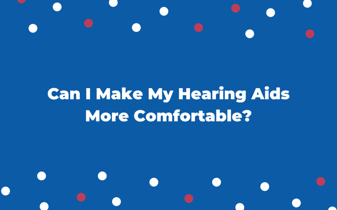 Can I Make My Hearing Aids More Comfortable?